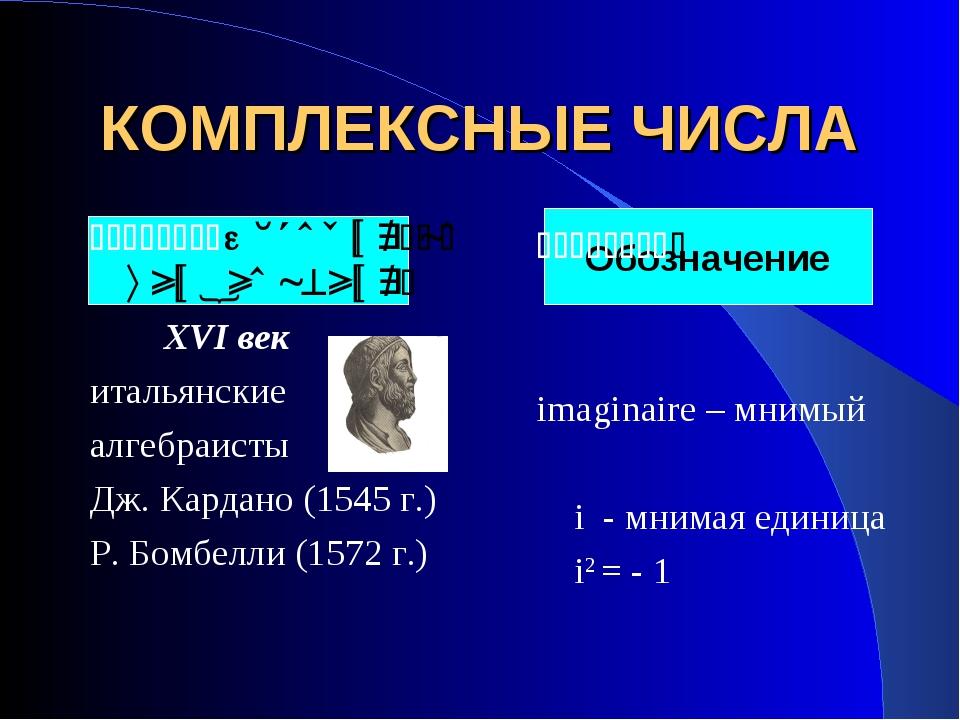 КОМПЛЕКСНЫЕ ЧИСЛА История возникновения: XVI век итальянские алгебраисты Дж....