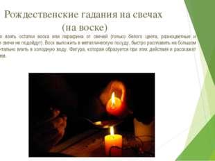 Рождественские гадания на свечах (на воске) Необходимо взять остатки воска ил
