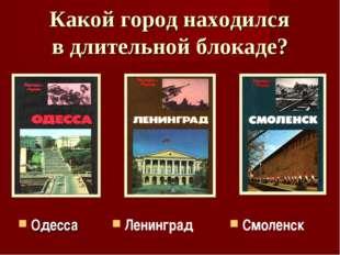 Какой город находился в длительной блокаде? Ленинград Одесса Смоленск