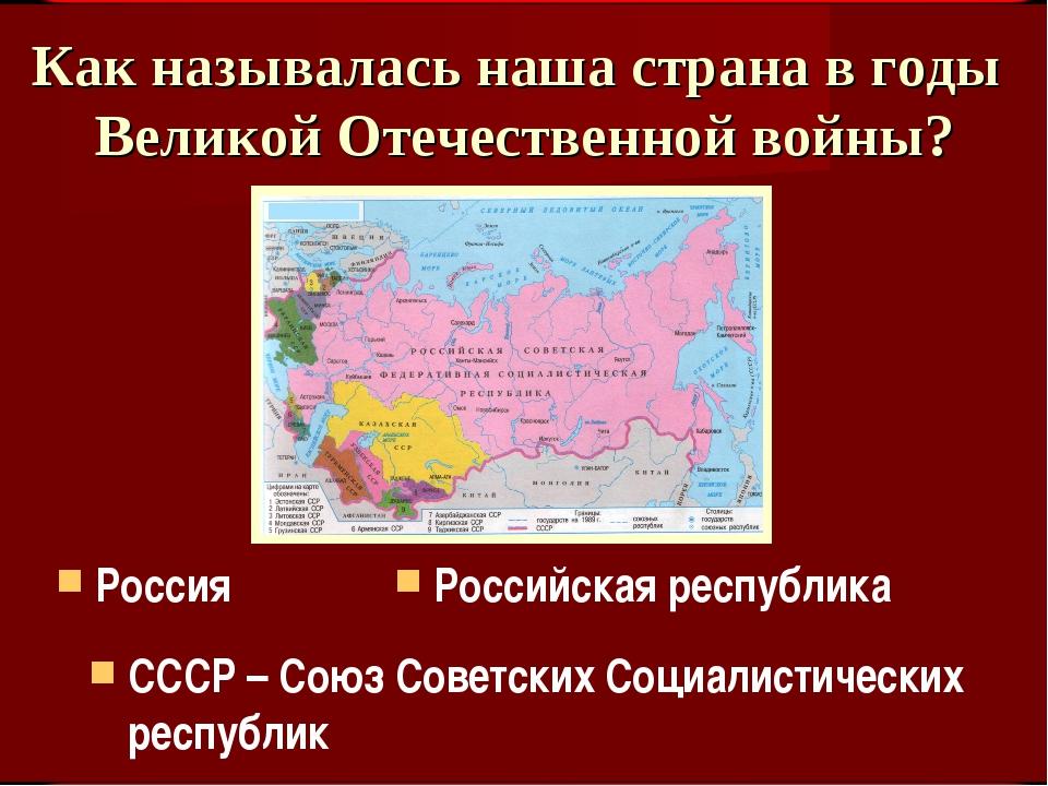 Как называлась наша страна в годы Великой Отечественной войны? СССР – Союз Со...