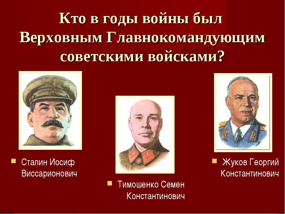 Кто в годы войны был Верховным Главнокомандующим советскими войсками? Тимошен...