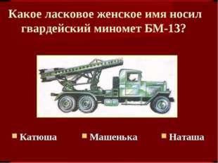 Какое ласковое женское имя носил гвардейский миномет БМ-13? Наташа Машенька К