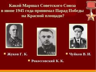 Какой Маршал Советского Союза в июне 1945 года принимал Парад Победы на Красн
