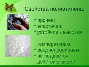 Свойства полиэтилена: прочен; эластичен; устойчив к высоким температурам; вод