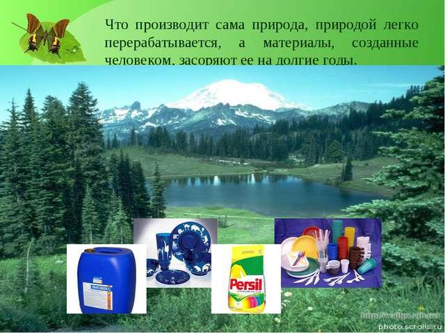 Что производит сама природа, природой легко перерабатывается, а материалы, со...