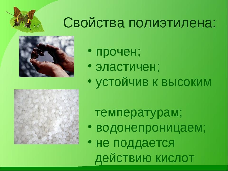 Свойства полиэтилена: прочен; эластичен; устойчив к высоким температурам; вод...