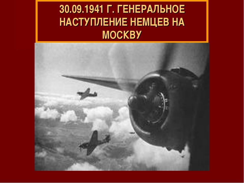30.09.1941 Г. ГЕНЕРАЛЬНОЕ НАСТУПЛЕНИЕ НЕМЦЕВ НА МОСКВУ