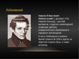 Никола́й Ива́нович Лобаче́вский (1 декабря) 1792, Нижний Новгород —русский ма