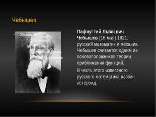 Пафну́тий Льво́вич Чебышев (16 мая) 1821, русский математик и механик. Чебыше