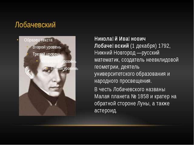 Никола́й Ива́нович Лобаче́вский (1 декабря) 1792, Нижний Новгород —русский ма...