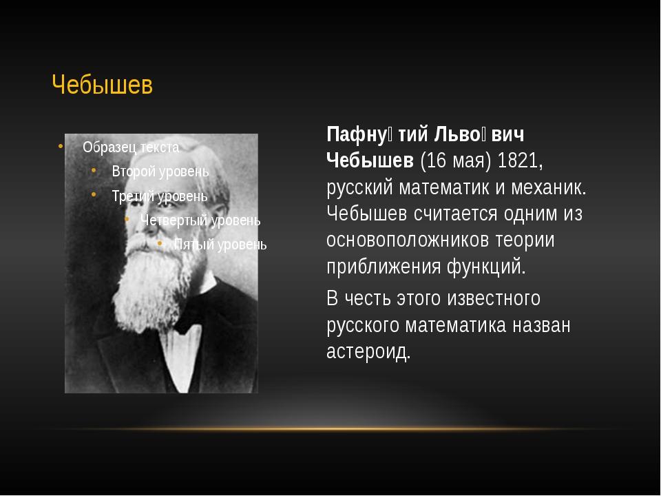 Пафну́тий Льво́вич Чебышев (16 мая) 1821, русский математик и механик. Чебыше...