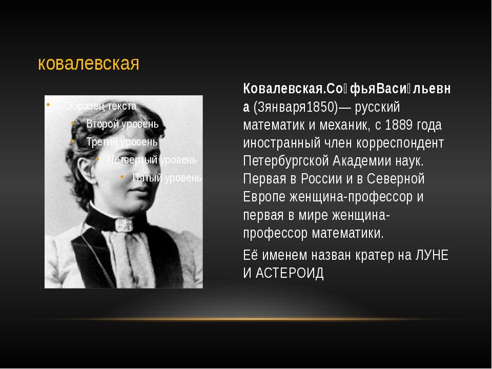 Ковалевская.Со́фьяВаси́льевна (3января1850)— русский математик и механик, с 1...