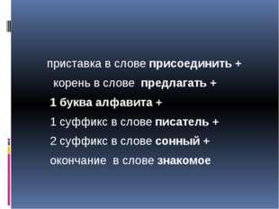 приставка в слове присоединить + корень в слове предлагать + 1 буква алфавит