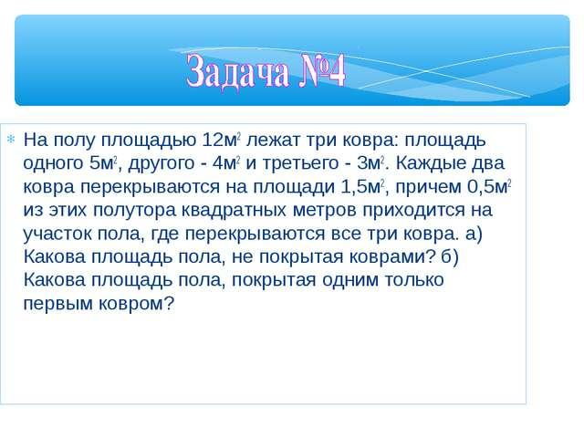 На полу площадью 12м2 лежат три ковра: площадь одного 5м2, другого - 4м2 и т...