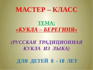 МАСТЕР – КЛАСС ТЕМА: «КУКЛА – БЕРЕГИНЯ» (РУССКАЯ ТРАДИЦИОННАЯ КУКЛА ИЗ ЛЫКА)