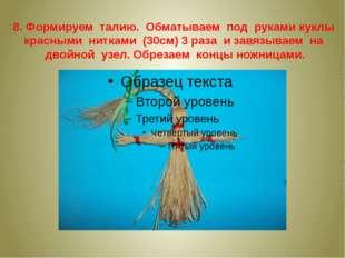 8. Формируем талию. Обматываем под руками куклы красными нитками (30см) 3 раз