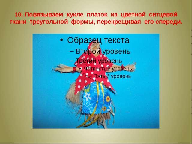 10. Повязываем кукле платок из цветной ситцевой ткани треугольной формы, пере...