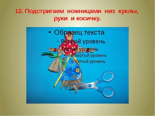 12. Подстригаем ножницами низ куклы, руки и косичку.