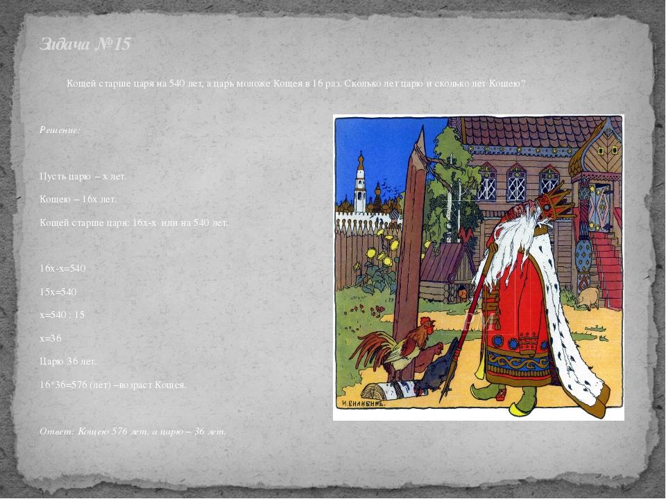 Кощей старше царя на 540 лет, а царь моложе Кощея в 16 раз. Сколько лет цар...