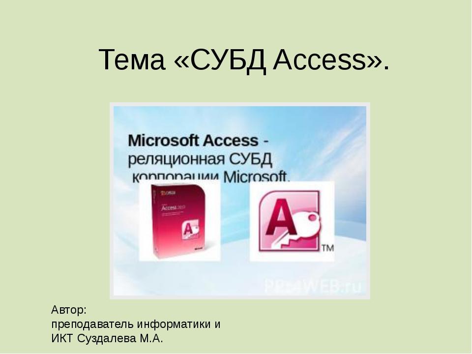 Тема «СУБД Access». Автор: преподаватель информатики и ИКТ Суздалева М.А.