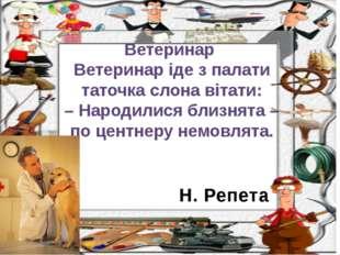 Н. Репета Ветеринар Ветеринар іде з палати таточка слона вітати: – Народилися