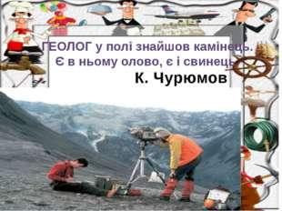 К. Чурюмов ГЕОЛОГ у полі знайшов камінець. Є в ньому олово, є і свинець.