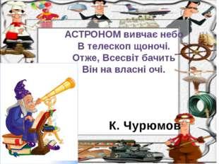 К. Чурюмов АСТРОНОМ вивчає небо В телескоп щоночі. Отже, Всесвіт бачить Він н