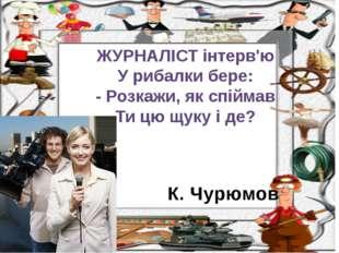 К. Чурюмов ЖУРНАЛІСТ інтерв'ю У рибалки бере: - Розкажи, як спіймав Ти цю щук