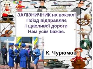 К. Чурюмов ЗАЛІЗНИЧНИК на вокзалі Поїзд відправляє І щасливої дороги Нам усім