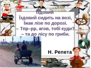 Н. Репета Їздовий Їздовий сидить на возі, Їжак лізе по дорозі. – Тпр–рр, агов
