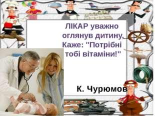 """К. Чурюмов ЛІКАР уважно оглянув дитину, Каже: """"Потрібні тобі вітаміни!"""""""