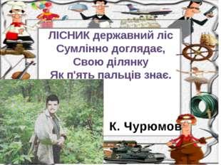 К. Чурюмов ЛІСНИК державний ліс Сумлінно доглядає, Свою ділянку Як п'ять паль