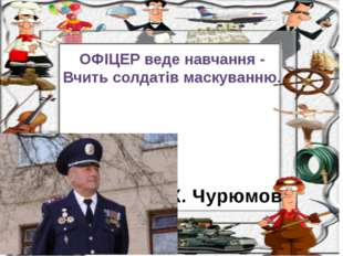 К. Чурюмов ОФІЦЕР веде навчання - Вчить солдатів маскуванню.