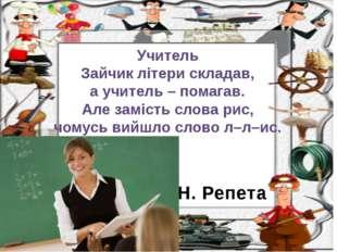 Н. Репета Учитель Зайчик літери складав, а учитель – помагав. Але замість сло