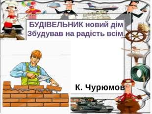 К. Чурюмов БУДІВЕЛЬНИК новий дім Збудував на радість всім.