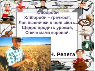 Н. Репета Хлібороби Хлібороби – гречкосії, Лан пшенички в полі сіють. Щедро в