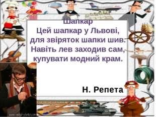 Н. Репета Шапкар Цей шапкар у Львові, для звіряток шапки шив. Навіть лев захо