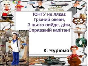 К. Чурюмов ЮНГУ не лякає Грізний океан, З нього вийде, діти, Справжній капітан!