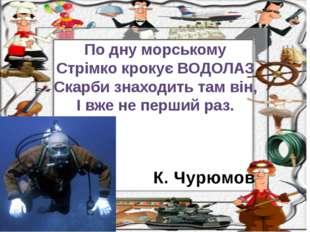 К. Чурюмов По дну морському Стрімко крокує ВОДОЛАЗ Скарби знаходить там він,