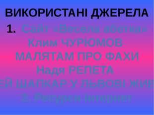 ВИКОРИСТАНІ ДЖЕРЕЛА Сайт «Весела абетка» Клим ЧУРЮМОВ МАЛЯТАМ ПРО ФАХИ Надя Р