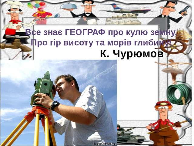 К. Чурюмов Все знає ГЕОГРАФ про кулю земну, Про гір висоту та морів глибину!