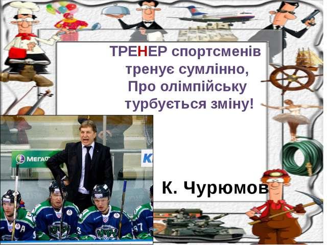 К. Чурюмов ТРЕНЕР спортсменів тренує сумлінно, Про олімпійську турбується змі...
