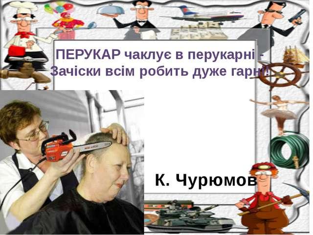 К. Чурюмов ПЕРУКАР чаклує в перукарні - Зачіски всім робить дуже гарні!