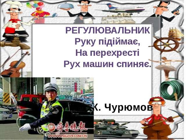 К. Чурюмов РЕГУЛЮВАЛЬНИК Руку підіймає, На перехресті Рух машин спиняє.