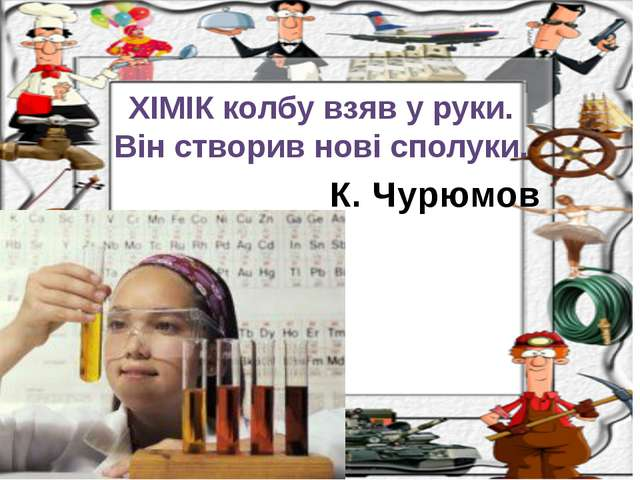 К. Чурюмов ХІМІК колбу взяв у руки. Він створив нові сполуки.
