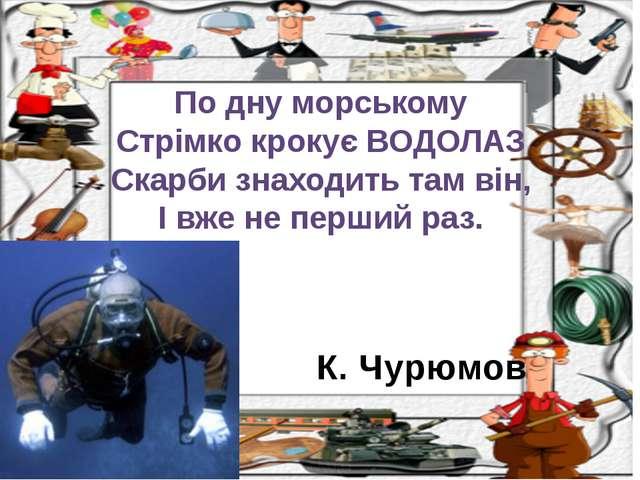 К. Чурюмов По дну морському Стрімко крокує ВОДОЛАЗ Скарби знаходить там він,...