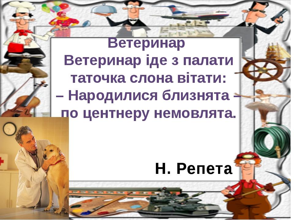 Н. Репета Ветеринар Ветеринар іде з палати таточка слона вітати: – Народилися...