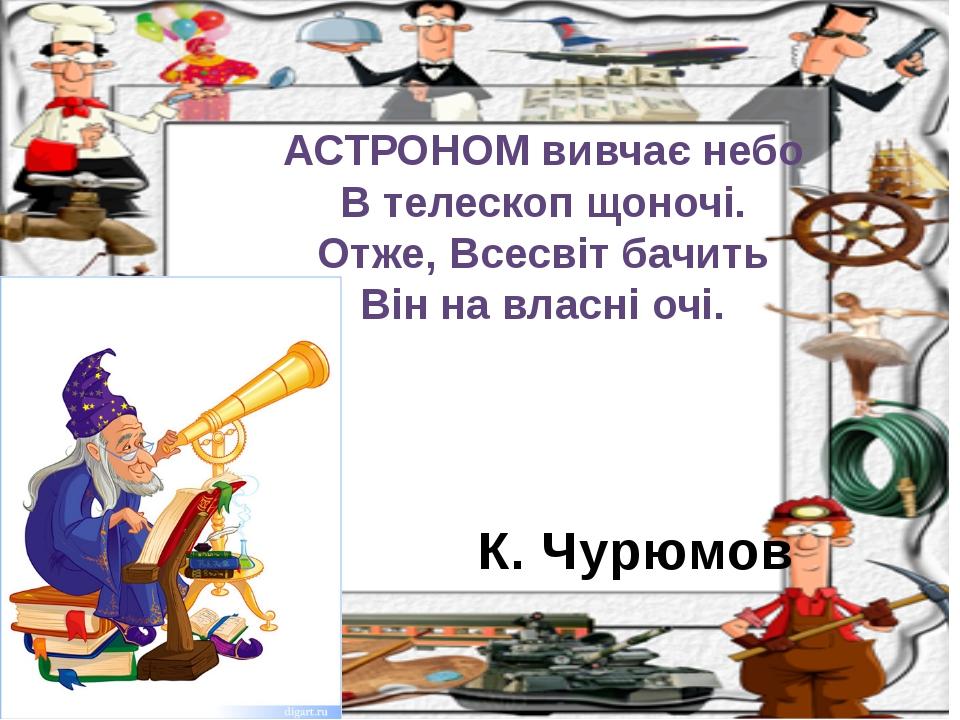 К. Чурюмов АСТРОНОМ вивчає небо В телескоп щоночі. Отже, Всесвіт бачить Він н...