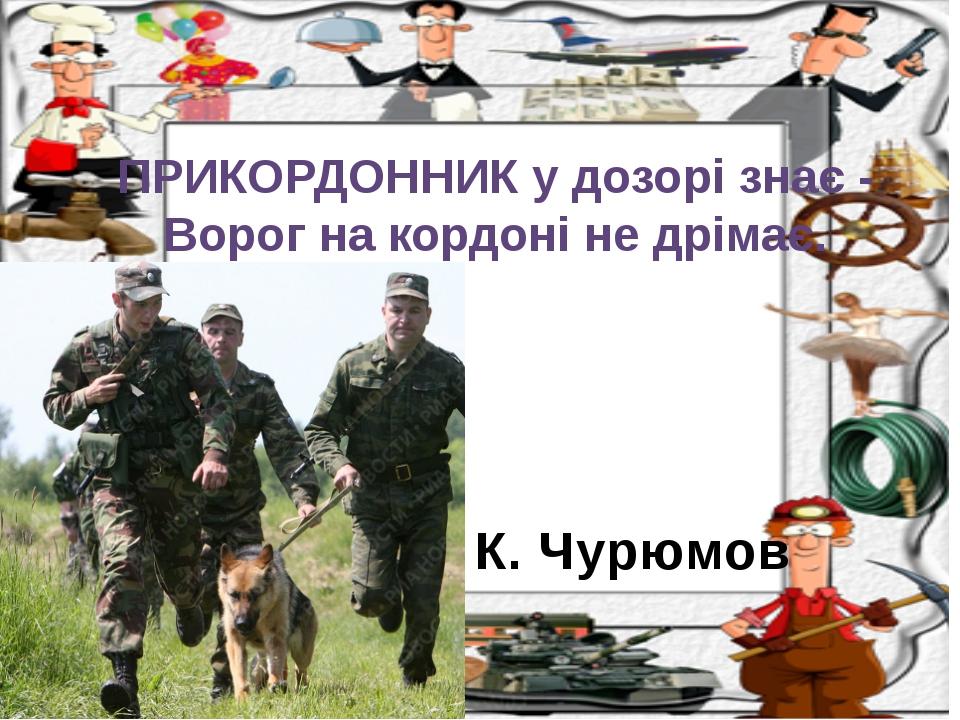К. Чурюмов ПРИКОРДОННИК у дозорі знає - Ворог на кордоні не дрімає.