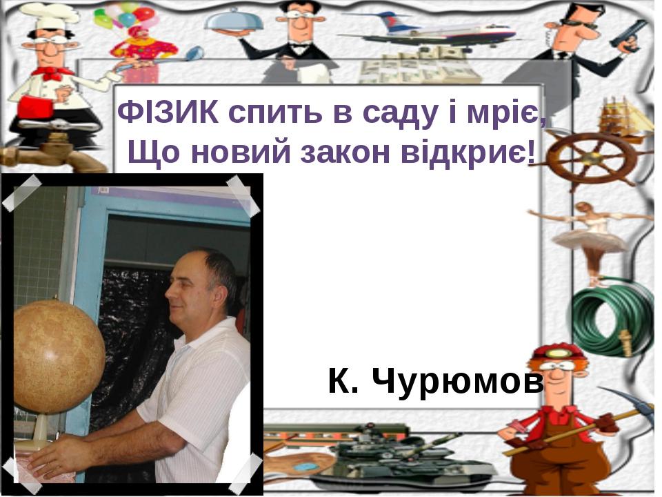 К. Чурюмов ФІЗИК спить в саду і мріє, Що новий закон відкриє!